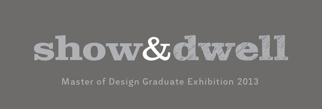 Show & Dwell: Master of Design Graduate Exhibition 2013